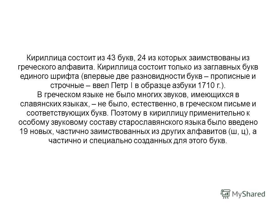 Кириллица была составлена в конце IX в. для перевода греческих богослужебных книг на славянский язык. На основе кириллицы развилось болгарское, древнерусское и сербское письмо. На Руси эта азбука получила широкое распространение с конца X в. после оф