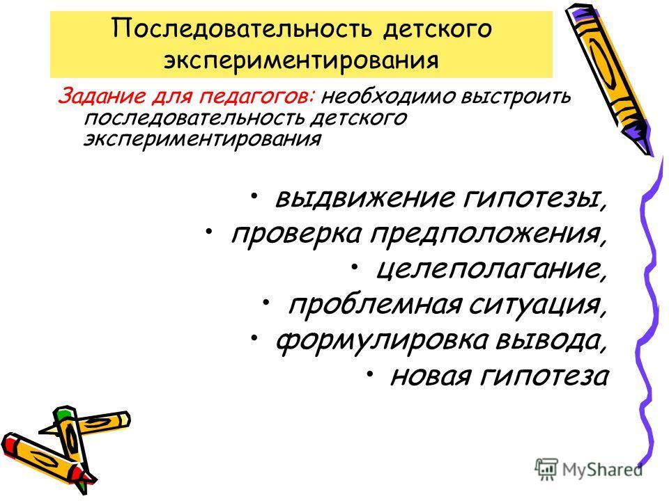 Последовательность детского экспериментирования Задание для педагогов: необходимо выстроить последовательность детского экспериментирования выдвижение гипотезы, проверка предположения, целеполагание, проблемная ситуация, формулировка вывода, новая ги