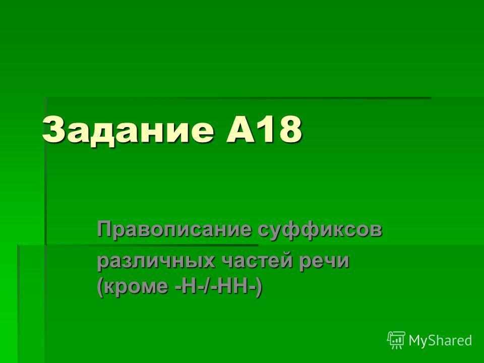 Задание А18 Правописание суффиксов различных частей речи (кроме -Н-/-НН-)