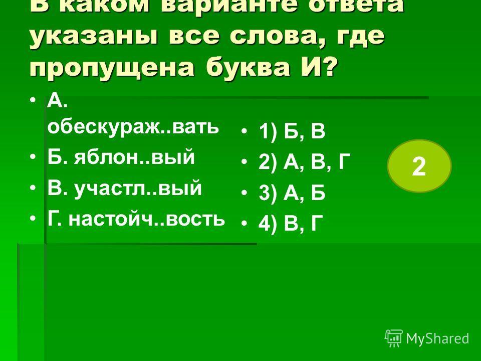 В каком варианте ответа указаны все слова, где пропущена буква И? А. обескураж..вать Б. яблон..вый В. участл..вый Г. настойч..вость 1) Б, В 2) А, В, Г 3) А, Б 4) В, Г 2