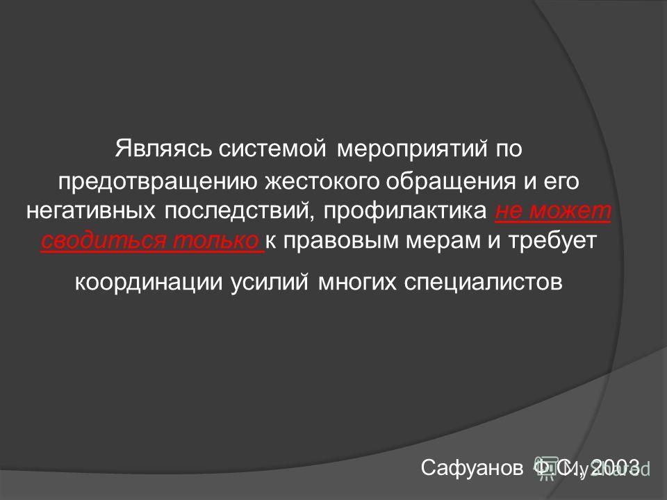 Являясь системой мероприятии ̆ по предотвращению жестокого обращения и его негативных последствии ̆, профилактика не может сводиться только к правовым мерам и требует координации усилии ̆ многих специалистов Сафуанов Ф.С., 2003