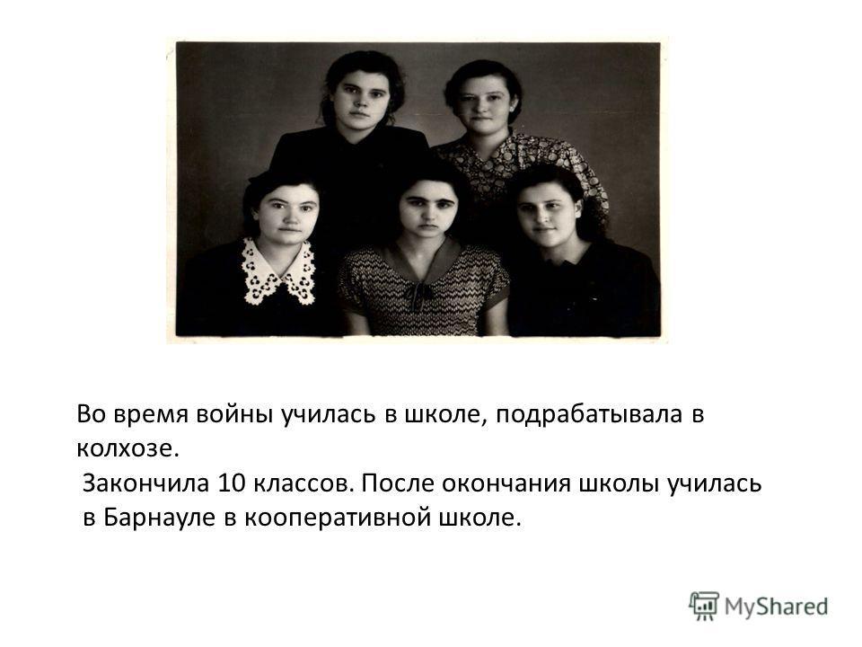Во время войны училась в школе, подрабатывала в колхозе. Закончила 10 классов. После окончания школы училась в Барнауле в кооперативной школе.