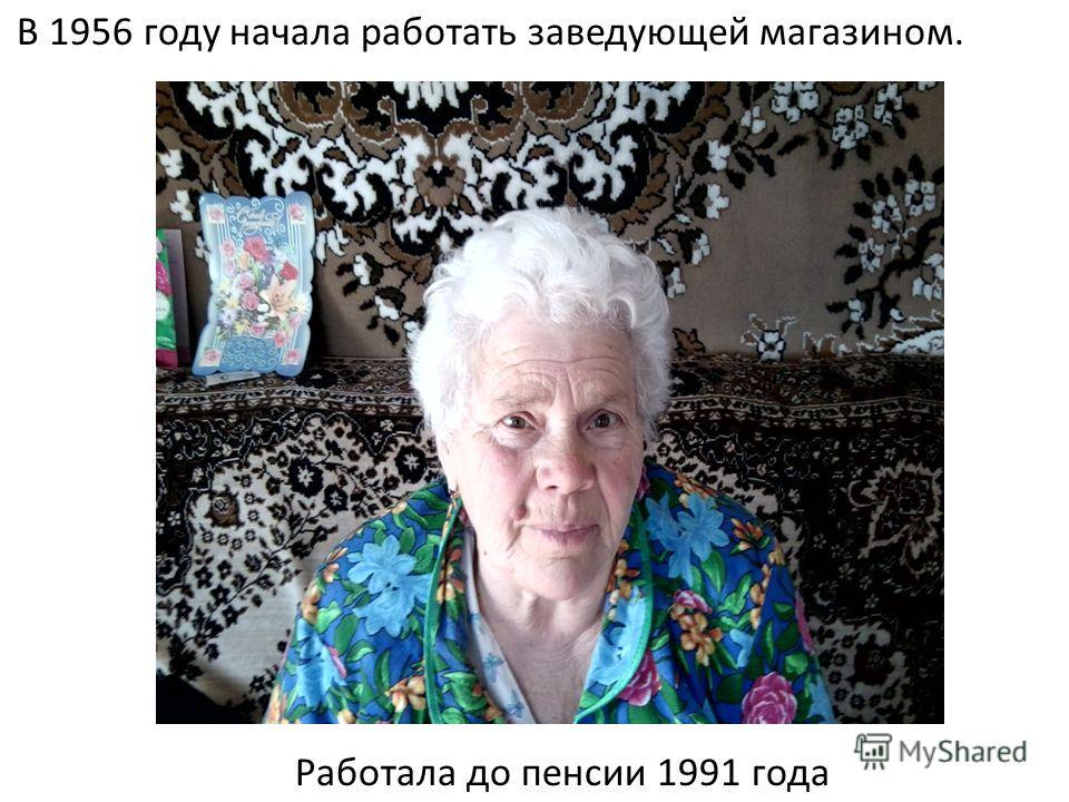 В 1956 году начала работать заведующей магазином. Работала до пенсии 1991 года