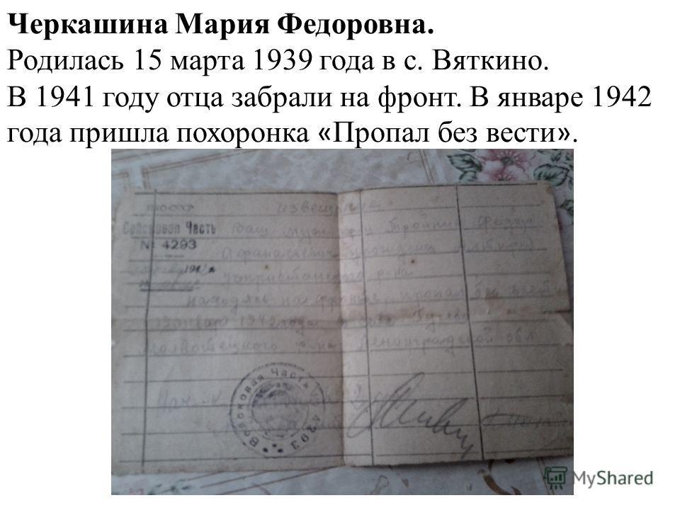 Черкашина Мария Федоровна. Родилась 15 марта 1939 года в с. Вяткино. В 1941 году отца забрали на фронт. В январе 1942 года пришла похоронка « Пропал без вести ».