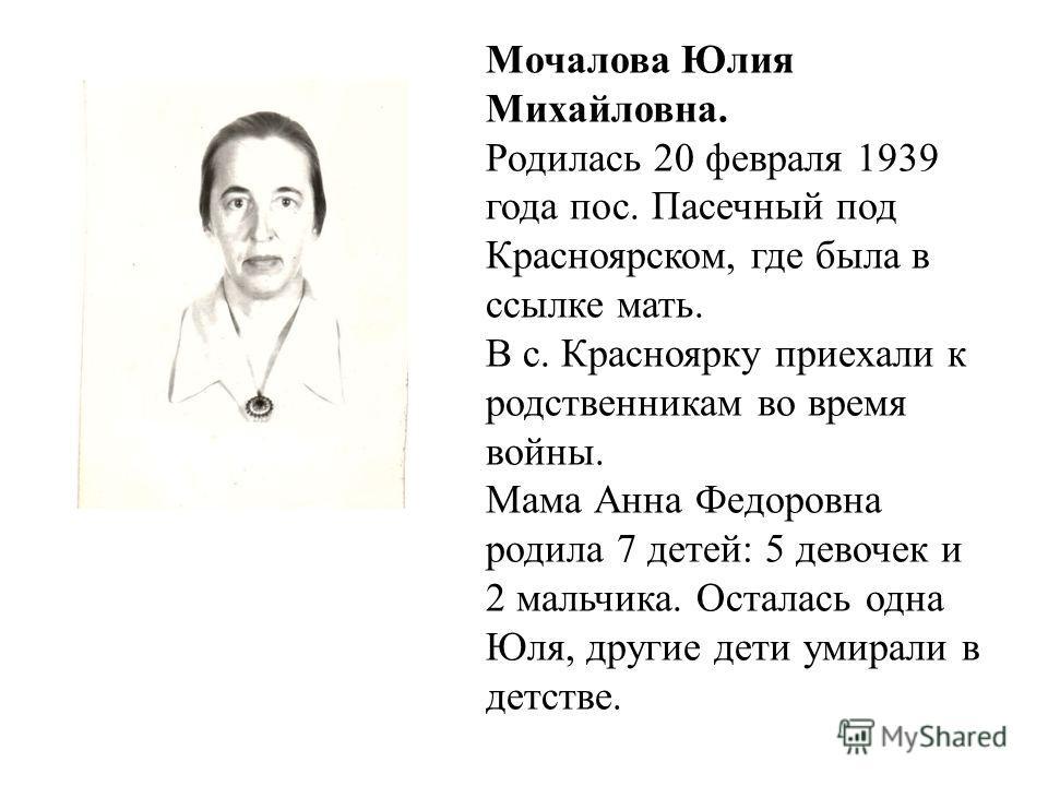 Мочалова Юлия Михайловна. Родилась 20 февраля 1939 года пос. Пасечный под Красноярском, где была в ссылке мать. В с. Красноярку приехали к родственникам во время войны. Мама Анна Федоровна родила 7 детей: 5 девочек и 2 мальчика. Осталась одна Юля, др