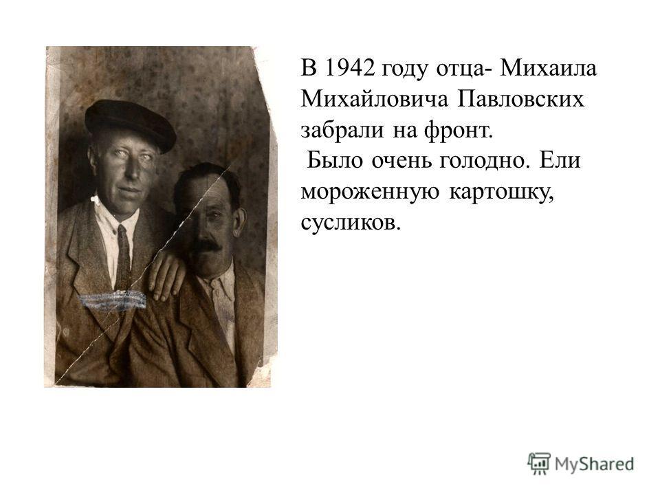 В 1942 году отца- Михаила Михайловича Павловских забрали на фронт. Было очень голодно. Ели мороженную картошку, сусликов.