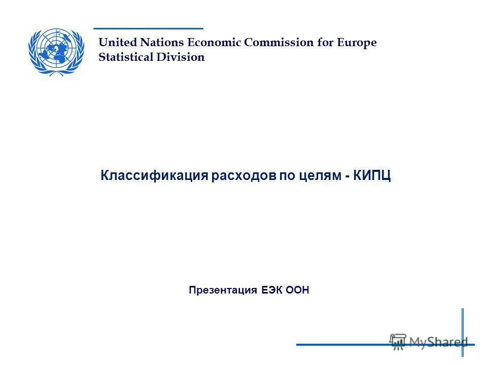 United Nations Economic Commission for Europe Statistical Division Классификация расходов по целям - КИПЦ Презентация ЕЭК ООН