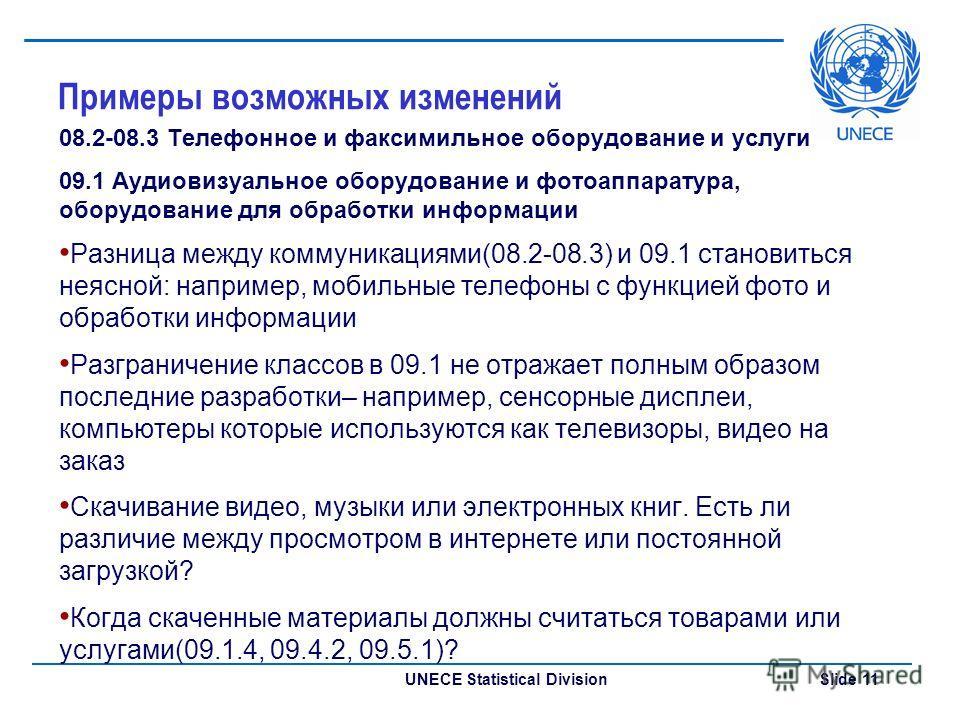 UNECE Statistical Division Slide 11 Примеры возможных изменений 08.2-08.3 Телефонное и факсимильное оборудование и услуги 09.1 Аудиовизуальное оборудование и фотоаппаратура, оборудование для обработки информации Разница между коммуникациями(08.2-08.3