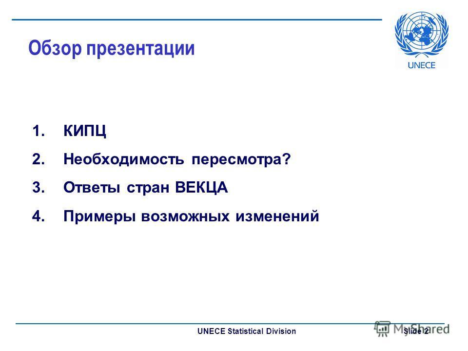 UNECE Statistical Division Slide 2 Обзор презентации 1.КИПЦ 2.Необходимость пересмотра? 3.Ответы стран ВЕКЦА 4.Примеры возможных изменений