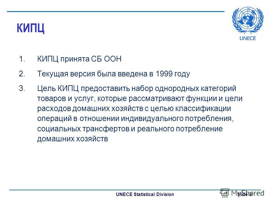 UNECE Statistical Division Slide 3 КИПЦ 1.КИПЦ принята СБ ООН 2.Текущая версия была введена в 1999 году 3.Цель КИПЦ предоставить набор однородных категорий товаров и услуг, которые рассматривают функции и цели расходов домашних хозяйств с целью класс