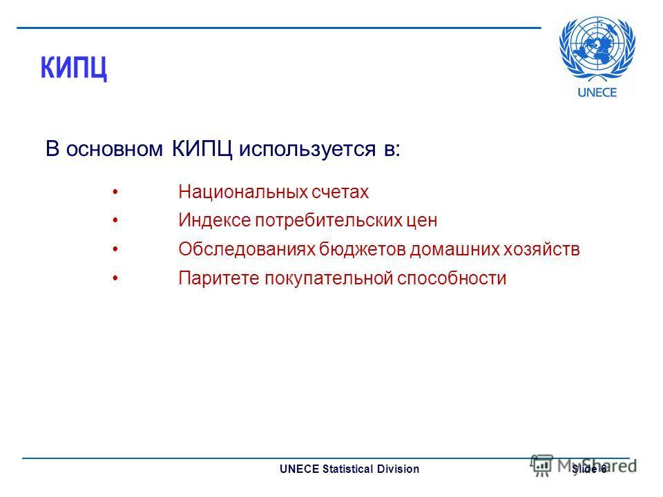 UNECE Statistical Division Slide 6 КИПЦ В основном КИПЦ используется в: Национальных счетах Индексе потребительских цен Обследованиях бюджетов домашних хозяйств Паритете покупательной способности