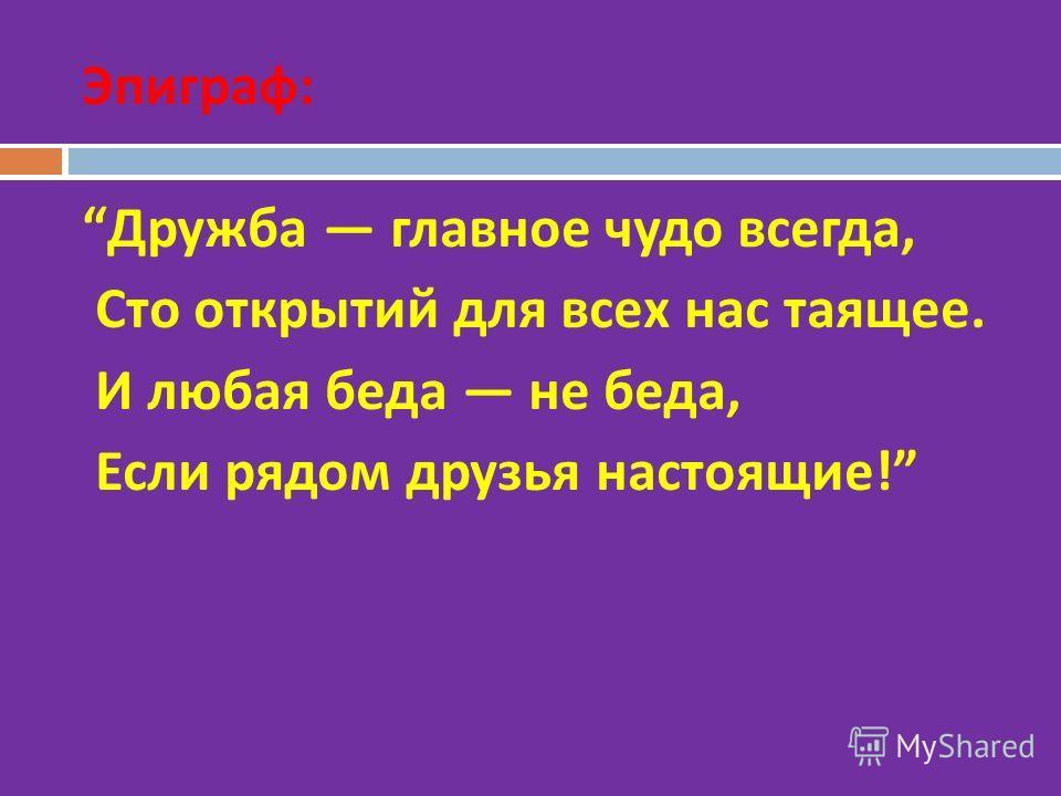 Эпиграф : Дружба главное чудо всегда, Сто открытий для всех нас таящее. И любая беда не беда, Если рядом друзья настоящие !