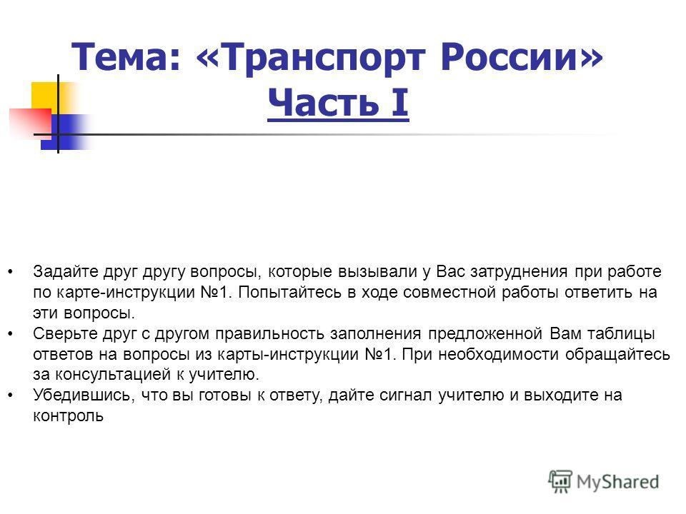 Тема: «Транспорт России» Часть I Задайте друг другу вопросы, которые вызывали у Вас затруднения при работе по карте-инструкции 1. Попытайтесь в ходе совместной работы ответить на эти вопросы. Сверьте друг с другом правильность заполнения предложенной