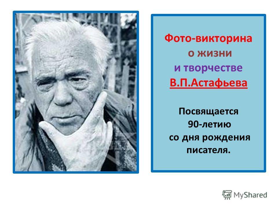 Фото-викторина о жизни и творчестве В.П.Астафьева Посвящается 90-летию со дня рождения писателя.
