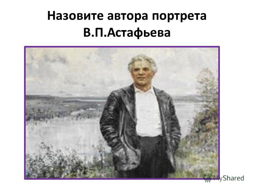 Назовите автора портрета В.П.Астафьева