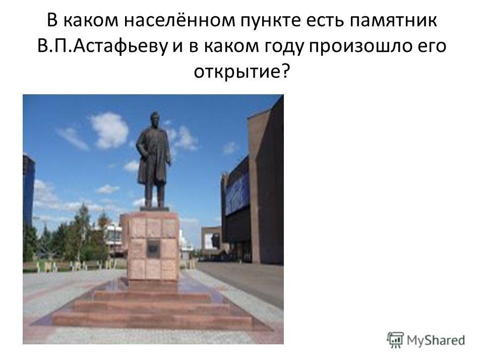 В каком населённом пункте есть памятник В.П.Астафьеву и в каком году произошло его открытие?
