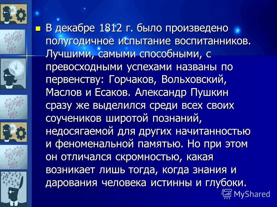 В декабре 1812 г. было произведено полугодичное испытание воспитанников. Лучшими, самыми способными, с превосходными успехами названы по первенству: Горчаков, Вольховский, Маслов и Есаков. Александр Пушкин сразу же выделился среди всех своих соученик