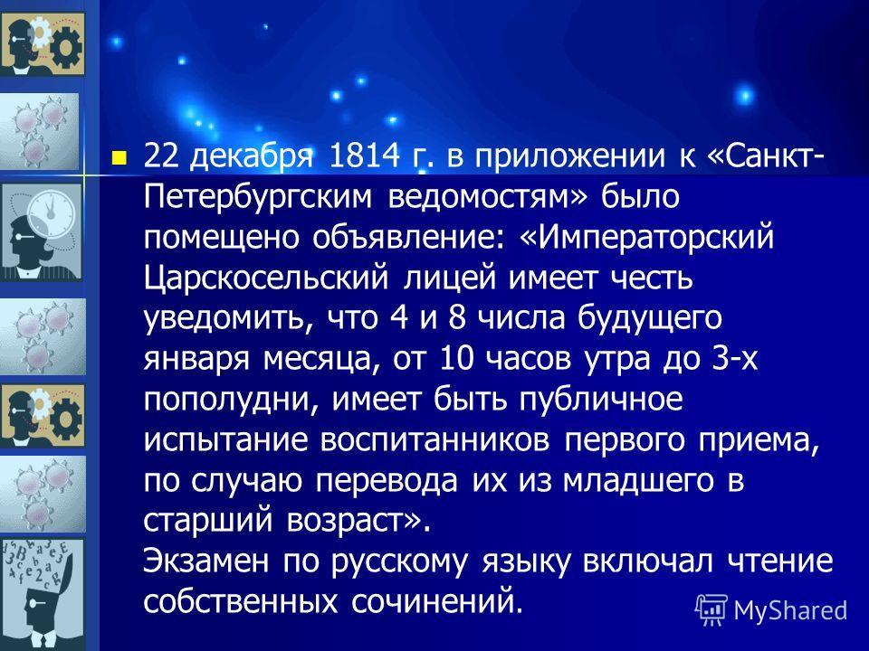 22 декабря 1814 г. в приложении к «Санкт- Петербургским ведомостям» было помещено объявление: «Императорский Царскосельский лицей имеет честь уведомить, что 4 и 8 числа будущего января месяца, от 10 часов утра до 3-х пополудни, имеет быть публичное и
