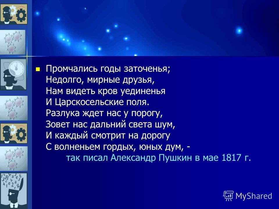 Промчались годы заточенья; Недолго, мирные друзья, Нам видеть кров уединенья И Царскосельские поля. Разлука ждет нас у порогу, Зовет нас дальний света шум, И каждый смотрит на дорогу С волненьем гордых, юных дум, - так писал Александр Пушкин в мае 18