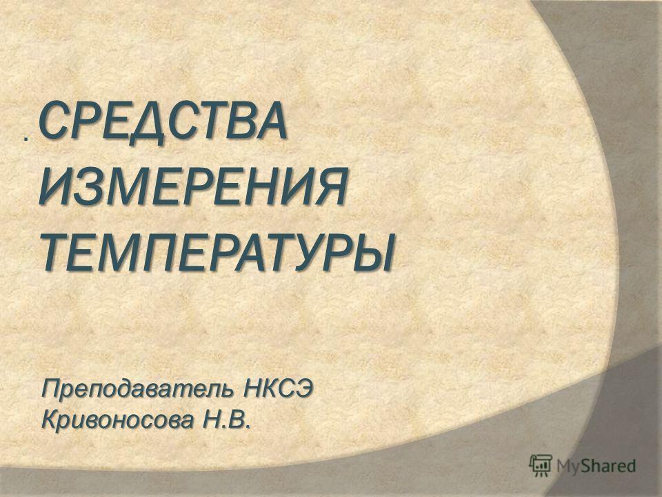 СРЕДСТВА ИЗМЕРЕНИЯ ТЕМПЕРАТУРЫ. Преподаватель НКСЭ Кривоносова Н.В.