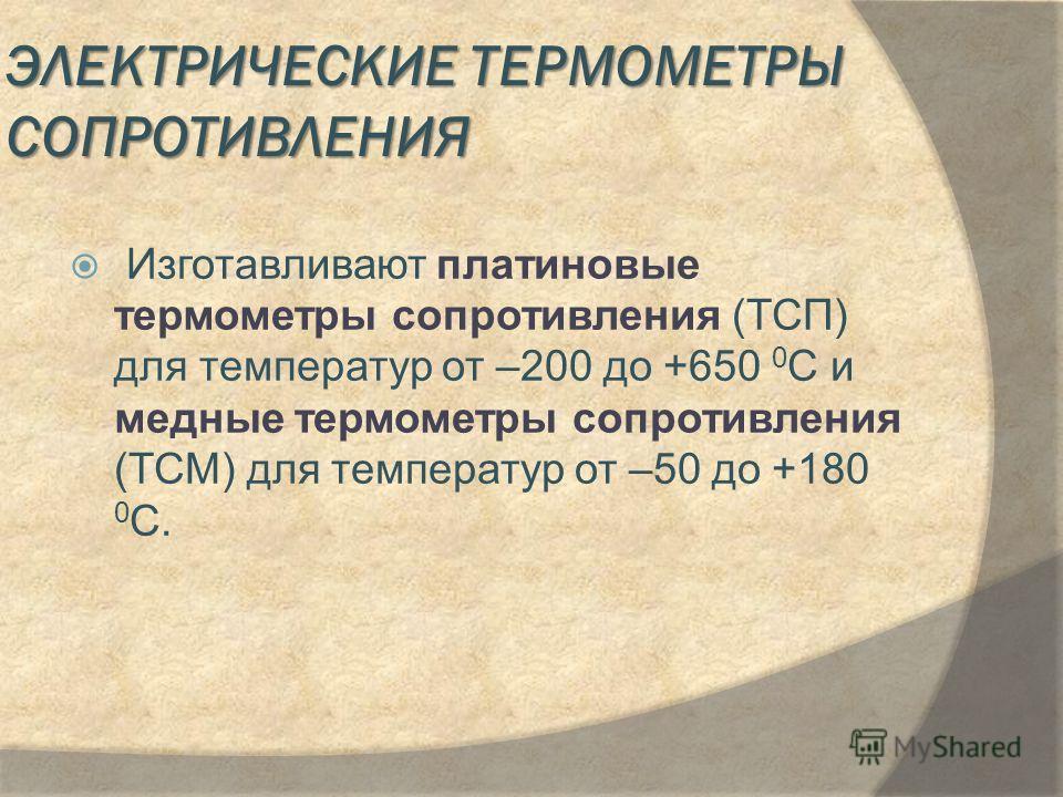 ЭЛЕКТРИЧЕСКИЕ ТЕРМОМЕТРЫ СОПРОТИВЛЕНИЯ Изготавливают платиновые термометры сопротивления (ТСП) для температур от –200 до +650 0 С и медные термометры сопротивления (ТСМ) для температур от –50 до +180 0 С.