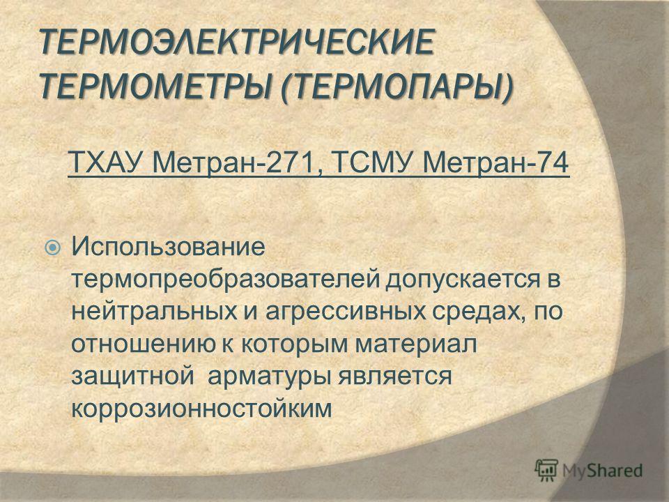 ТЕРМОЭЛЕКТРИЧЕСКИЕ ТЕРМОМЕТРЫ (ТЕРМОПАРЫ) ТХАУ Метран-271, ТСМУ Метран-74 Использование термопреобразователей допускается в нейтральных и агрессивных средах, по отношению к которым материал защитной арматуры является коррозионностойким