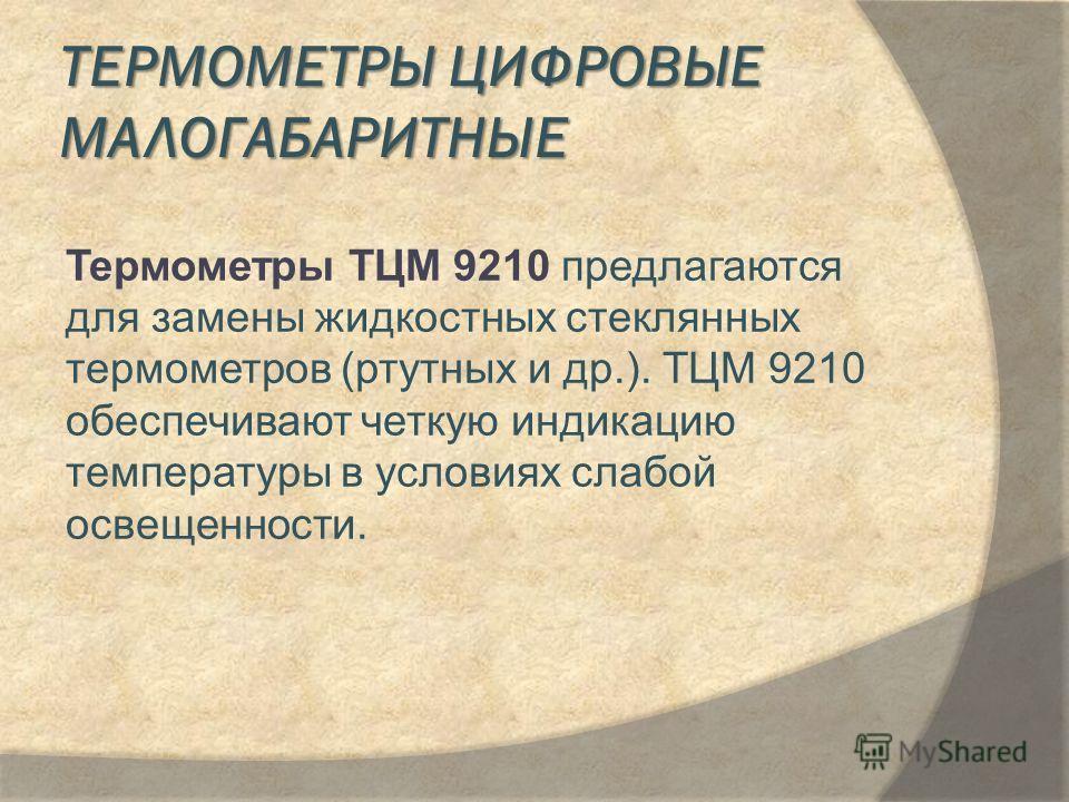 ТЕРМОМЕТРЫ ЦИФРОВЫЕ МАЛОГАБАРИТНЫЕ Термометры ТЦМ 9210 предлагаются для замены жидкостных стеклянных термометров (ртутных и др.). ТЦМ 9210 обеспечивают четкую индикацию температуры в условиях слабой освещенности.