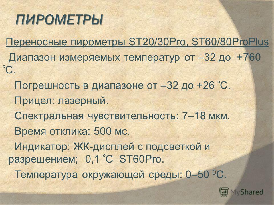 ПИРОМЕТРЫ Переносные пирометры ST20/30Pro, ST60/80ProPlus Диапазон измеряемых температур от –32 до +760 º C. Погрешность в диапазоне от –32 до +26 º C. Прицел: лазерный. Спектральная чувствительность: 7–18 мкм. Время отклика: 500 мс. Индикатор: ЖК-ди