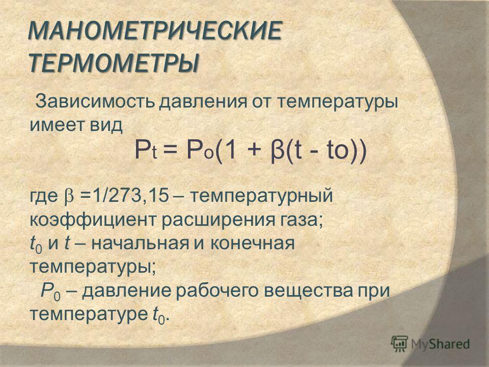 МАНОМЕТРИЧЕСКИЕ ТЕРМОМЕТРЫ Зависимость давления от температуры имеет вид где =1/273,15 – температурный коэффициент расширения газа; t 0 и t – начальная и конечная температуры; Р 0 – давление рабочего вещества при температуре t 0. P t = P o (1 + β(t -