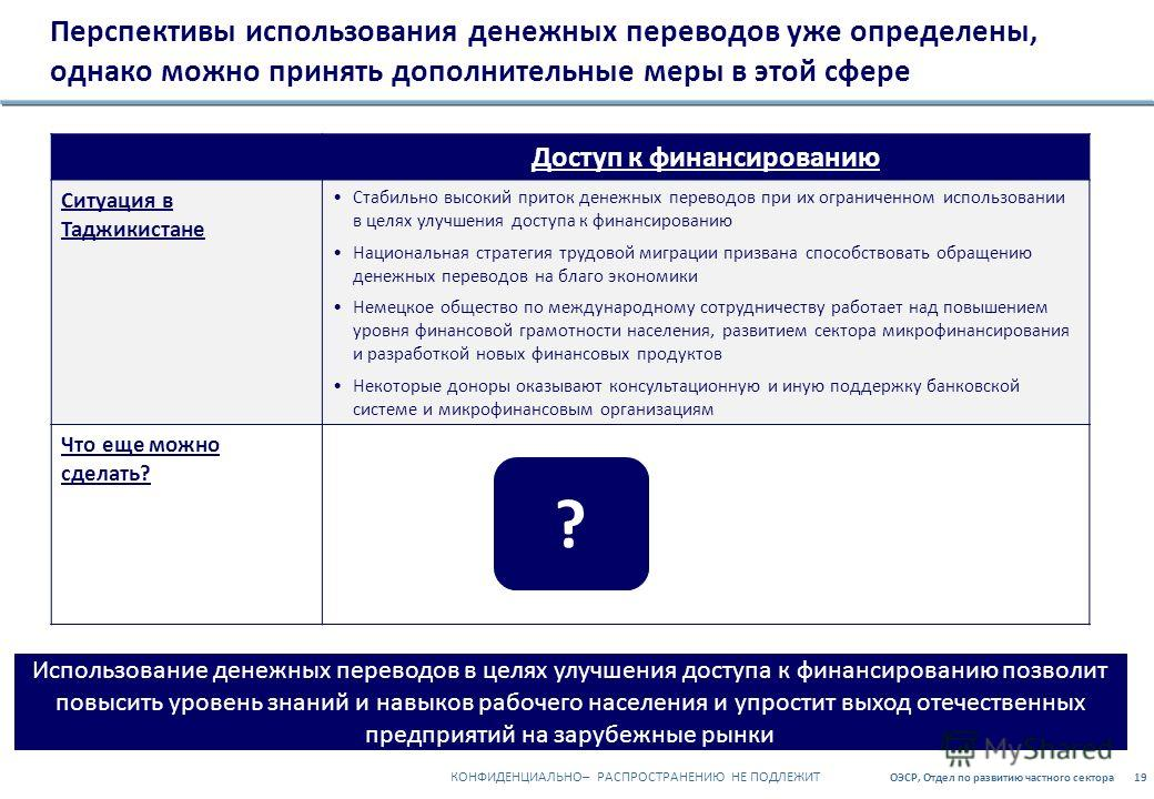 ОЭСР, Отдел по развитию частного сектора19 КОНФИДЕНЦИАЛЬНО– РАСПРОСТРАНЕНИЮ НЕ ПОДЛЕЖИТ Перспективы использования денежных переводов уже определены, однако можно принять дополнительные меры в этой сфере Доступ к финансированию Ситуация в Таджикистане