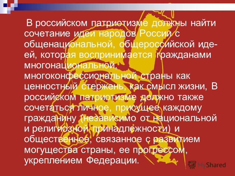 В российском патриотизме должны найти сочетание идеи народов России с общенациональной, общероссийской иде ей, которая воспринимается гражданами многонациональной, многоконфессиональной страны как ценностный стержень, как смысл жизни, В российском