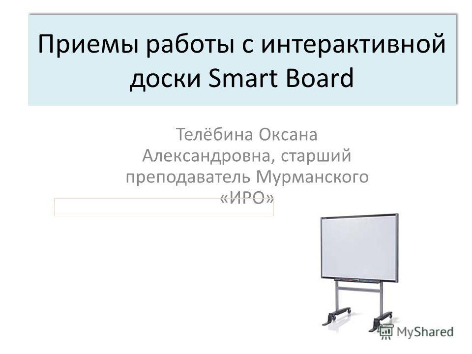 Приемы работы с интерактивной доски Smart Board Телёбина Оксана Александровна, старший преподаватель Мурманского «ИРО»