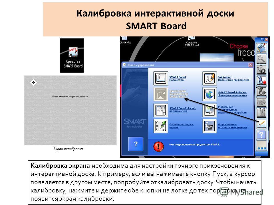 Калибровка интерактивной доски SMART Board Калибровка экрана необходима для настройки точного прикосновения к интерактивной доске. К примеру, если вы нажимаете кнопку Пуск, а курсор появляется в другом месте, попробуйте откалибровать доску. Чтобы нач
