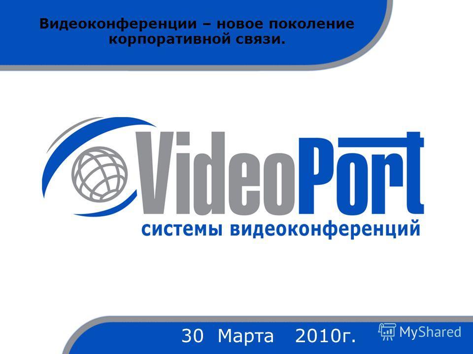 Видеоконференции – новое поколение корпоративной связи. 30 Марта 2010г.