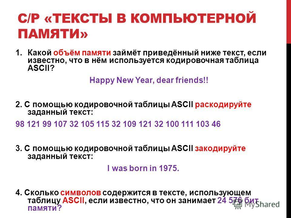 С/Р «ТЕКСТЫ В КОМПЬЮТЕРНОЙ ПАМЯТИ» 1.Какой объём памяти займёт приведённый ниже текст, если известно, что в нём используется кодировочная таблица ASCII? Happy New Year, dear friends!! 2. C помощью кодировочной таблицы ASCII раскодируйте заданный текс