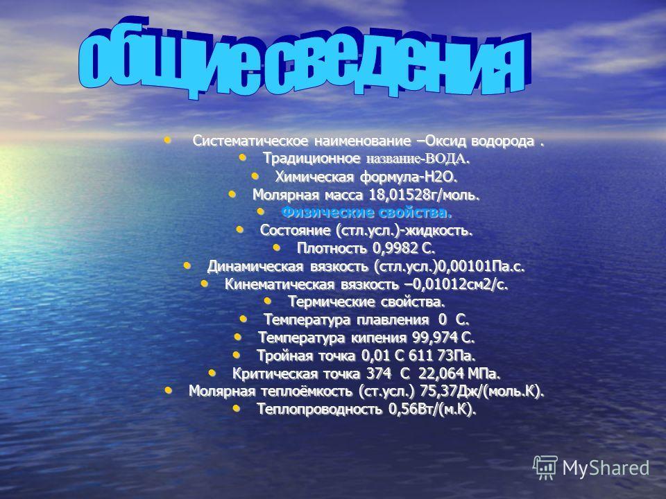 Систематическое наименование –Оксид водорода. Систематическое наименование –Оксид водорода. Традиционное название-ВОДА. Традиционное название-ВОДА. Химическая формула-H2O. Химическая формула-H2O. Молярная масса 18,01528г/моль. Молярная масса 18,01528