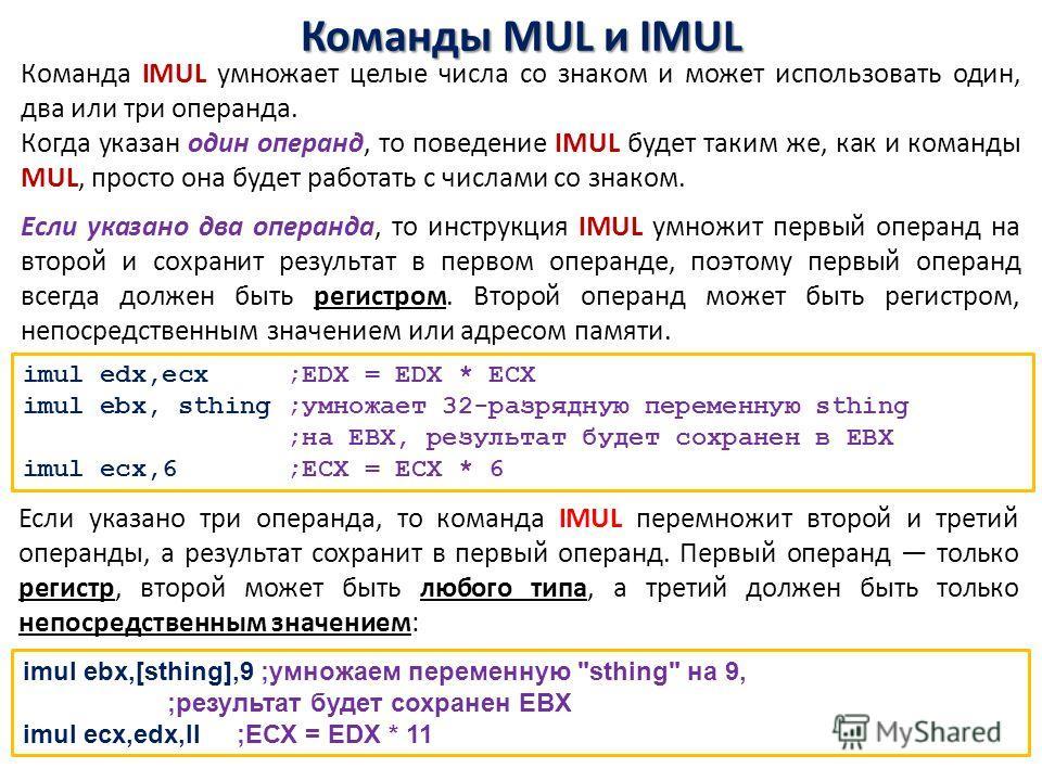 Команды MUL и IMUL Команда IMUL умножает целые числа со знаком и может использовать один, два или три операнда. Когда указан один операнд, то поведение IMUL будет таким же, как и команды MUL, просто она будет работать с числами со знаком. Если указан