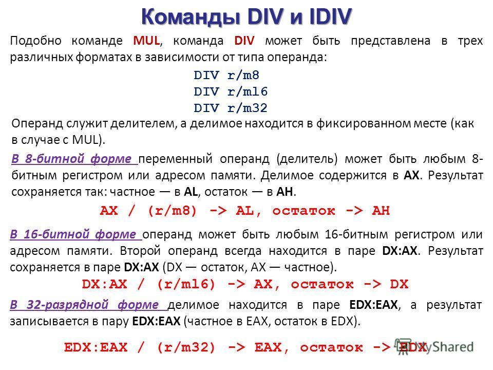 Команды DIV и IDIV Подобно команде MUL, команда DIV может быть представлена в трех различных форматах в зависимости от типа операнда: DIV r/m8 DIV r/ml6 DIV r/m32 Операнд служит делителем, а делимое находится в фиксированном месте (как в случае с MUL