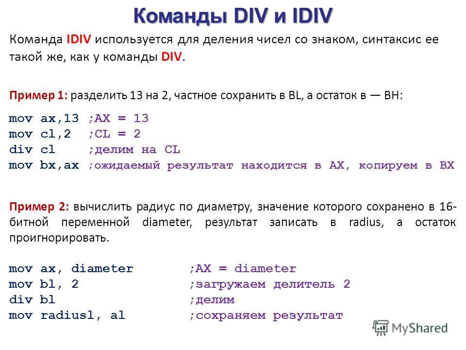 Команды DIV и IDIV Команда IDIV используется для деления чисел со знаком, синтаксис ее такой же, как у команды DIV. Пример 1: разделить 13 на 2, частное сохранить в BL, а остаток в ВН: mov ах,13 ;АХ = 13 mov cl,2 ;CL = 2 div cl ;делим на CL mov bx,ax