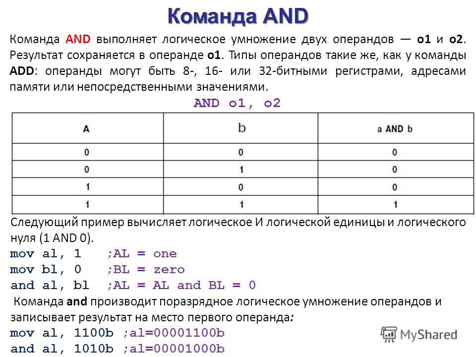 Команда AND Команда AND выполняет логическое умножение двух операндов o1 и о2. Результат сохраняется в операнде o1. Типы операндов такие же, как у команды ADD: операнды могут быть 8-, 16- или 32-битными регистрами, адресами памяти или непосредственны