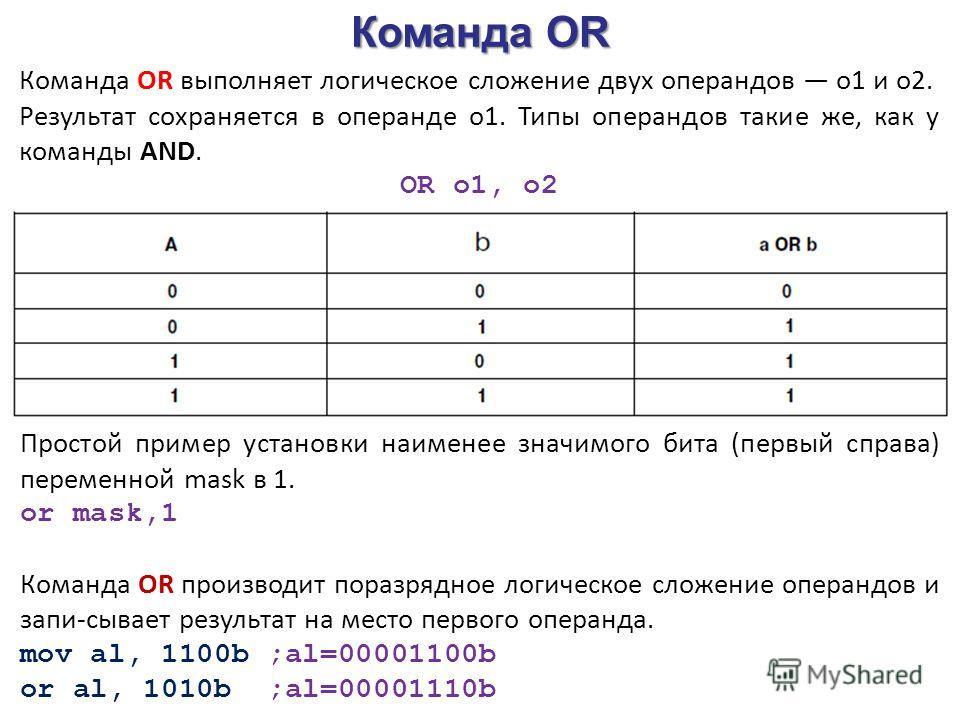 Команда OR Команда OR выполняет логическое сложение двух операндов o1 и о2. Результат сохраняется в операнде o1. Типы операндов такие же, как у команды AND. OR o1, o2 Простой пример установки наименее значимого бита (первый справа) переменной mask в