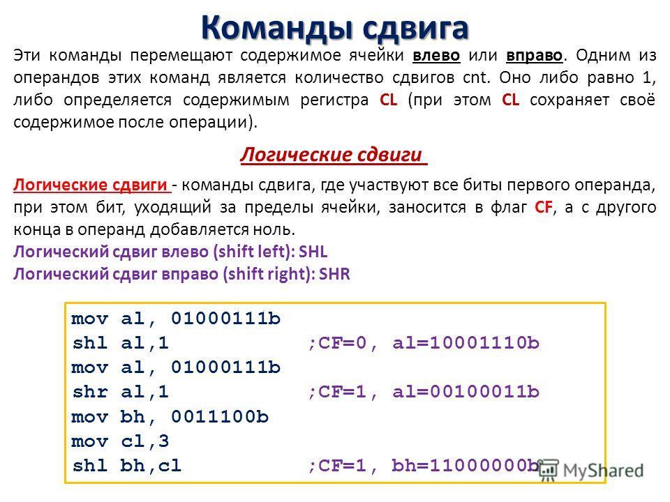 Команды сдвига Эти команды перемещают содержимое ячейки влево или вправо. Одним из операндов этих команд является количество сдвигов cnt. Оно либо равно 1, либо определяется содержимым регистра CL (при этом CL сохраняет своё содержимое после операции