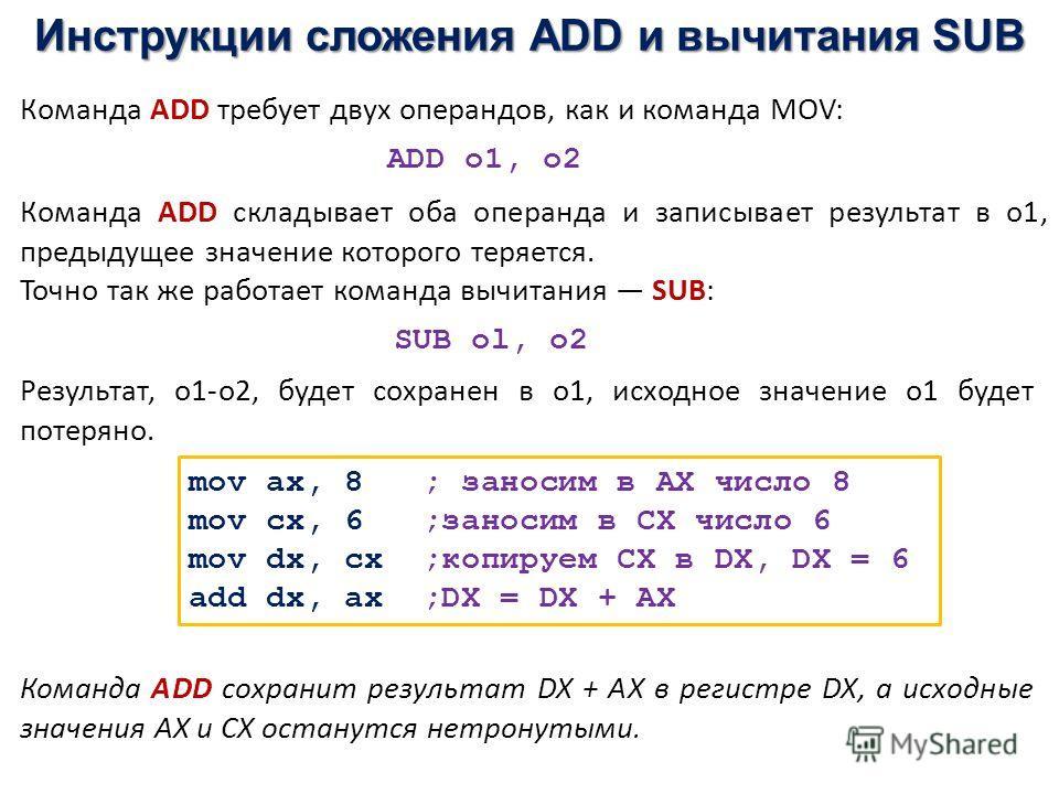 Инструкции сложения ADD и вычитания SUB Команда ADD требует двух операндов, как и команда MOV: Команда ADD складывает оба операнда и записывает результат в о1, предыдущее значение которого теряется. Точно так же работает команда вычитания SUB: ADD о1