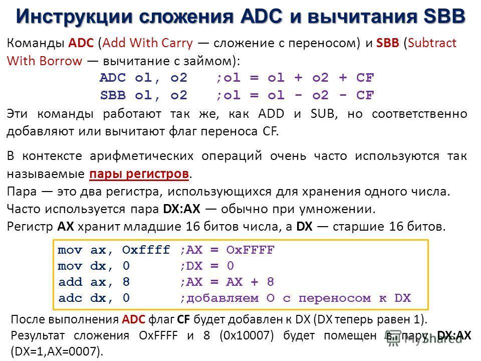 Инструкции сложения ADC и вычитания SBB mov ax, Oxffff ;AX = OxFFFF mov dx, 0 ;DX = 0 add ax, 8 ;AX = AX + 8 adc dx, 0 ;добавляем О с переносом к DX Команды ADC (Add With Carry сложение с переносом) и SBB (Subtract With Borrow вычитание с займом): AD