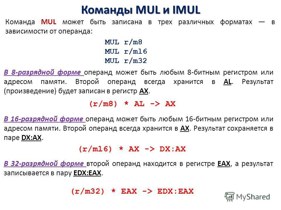 Команды MUL и IMUL Команда MUL может быть записана в трех различных форматах в зависимости от операнда: В 8-разрядной форме операнд может быть любым 8-битным регистром или адресом памяти. Второй операнд всегда хранится в AL. Результат (произведение)