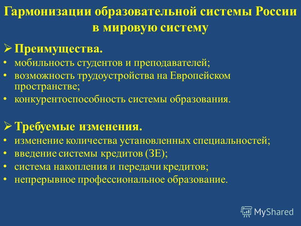 Гармонизации образовательной системы России в мировую систему Преимущества. мобильность студентов и преподавателей; возможность трудоустройства на Европейском пространстве; конкурентоспособность системы образования. Требуемые изменения. изменение кол