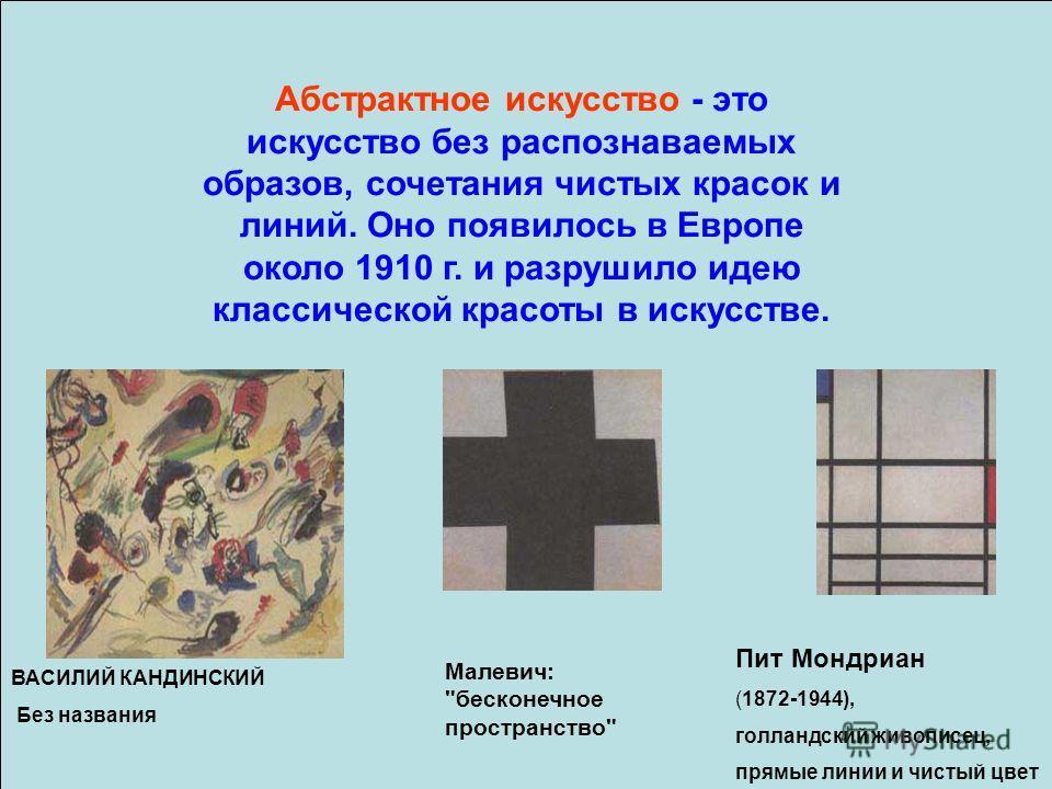 Абстрактное искусство - это искусство без распознаваемых образов, сочетания чистых красок и линий. Оно появилось в Европе около 1910 г. и разрушило идею классической красоты в искусстве. ВАСИЛИЙ КАНДИНСКИЙ Без названия Пит Мондриан (1872-1944), голла