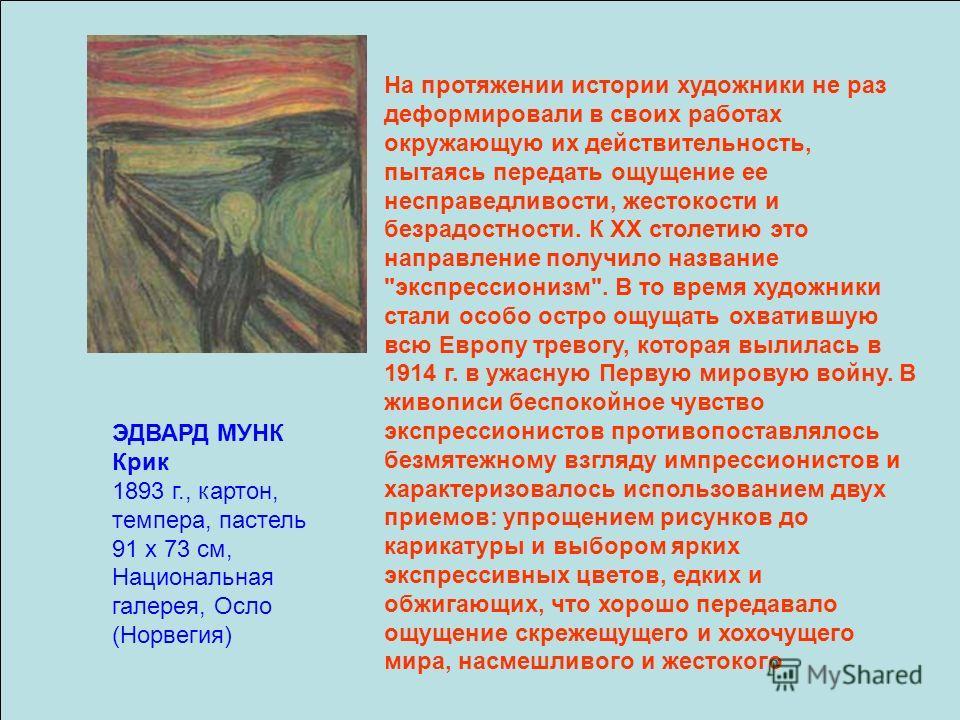 ЭДВАРД МУНК Крик 1893 г., картон, темпера, пастель 91 х 73 см, Национальная галерея, Осло (Норвегия) На протяжении истории художники не раз деформировали в своих работах окружающую их действительность, пытаясь передать ощущение ее несправедливости, ж