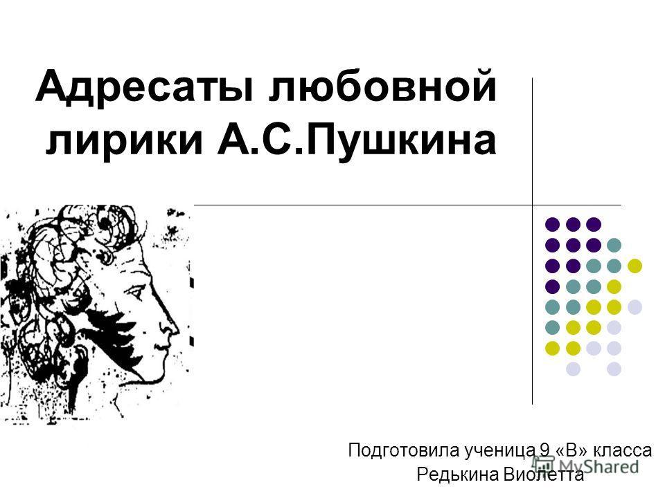 Адресаты любовной лирики А.С.Пушкина Подготовила ученица 9 «В» класса Редькина Виолетта