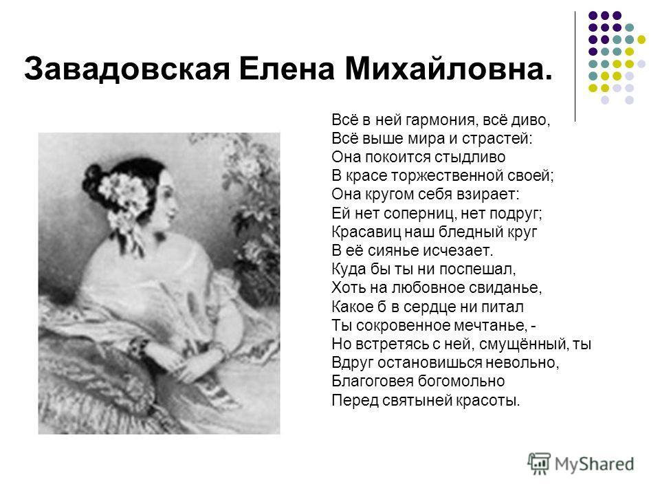 Завадовская Елена Михайловна. Всё в ней гармония, всё диво, Всё выше мира и страстей: Она покоится стыдливо В красе торжественной своей; Она кругом себя взирает: Ей нет соперниц, нет подруг; Красавиц наш бледный круг В её сиянье исчезает. Куда бы ты
